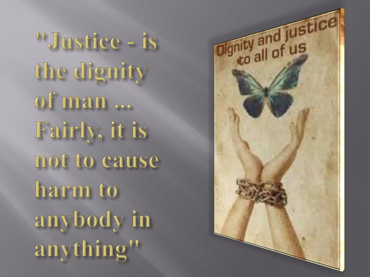 """Justice - is the dignity of man ... Fairly, it is not to cause harm to anybody in anything"""