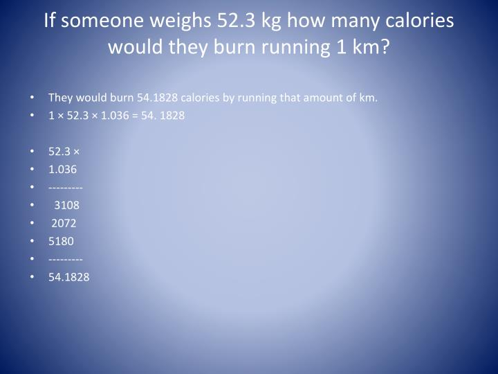 If someone weighs 52.3 kg how many calories would they burn running 1 km?