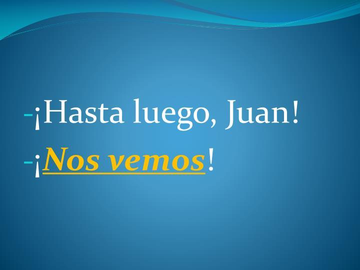 ¡Hasta luego, Juan!