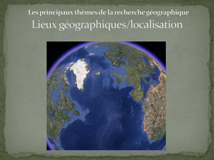 Les principaux thèmes de la recherche géographique