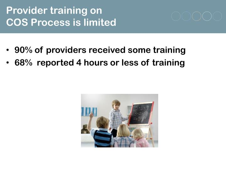 Provider training on                   COS Process is limited