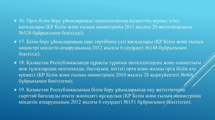 16. Орта білім беру ұйымдарында психологиялық қызметтің жұмыс істеу қағидалары (ҚР Білім және ғылым министрінің 2011 жылғы 20 желтоқсандағы №528 бұйрығымен бекітілді);