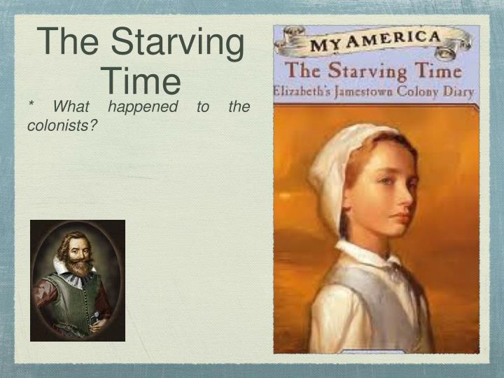 "an analysis of the starving time of the colonist ""the starving time"" was the winter of 1609-1610, when food shortages, fractured leadership, and a siege by powhatan indian warriors killed two of every three colonists at james fort from its beginning, the colony struggled to maintaining a food supply."