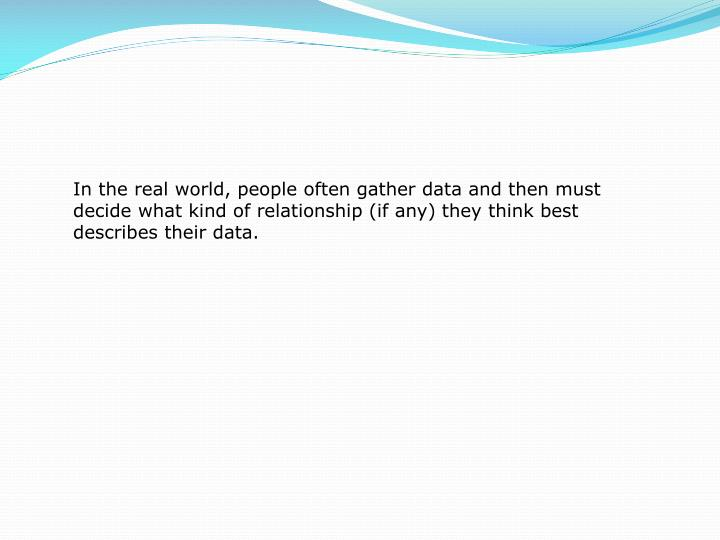 In the real world, people often gather data and then must decide what kind of relationship (if any) they think best describes their data.