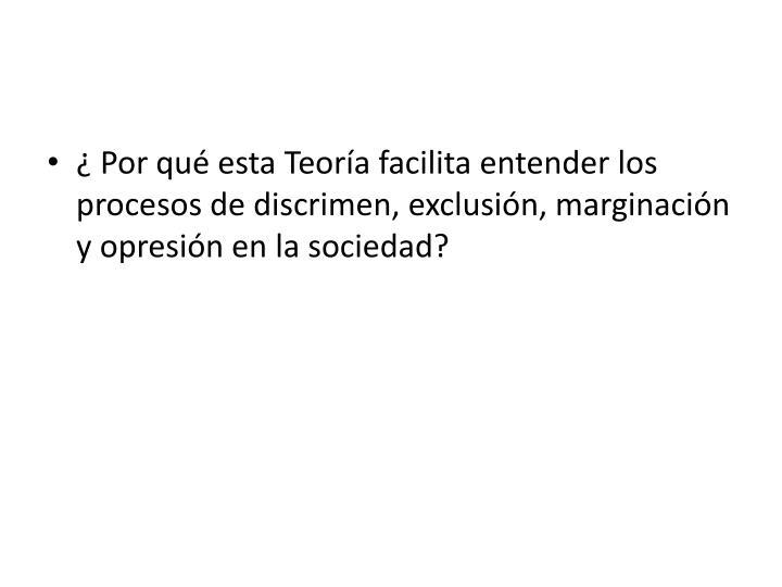 ¿ Por qué esta Teoría facilita entender los procesos de discrimen, exclusión, marginación y opresión en la sociedad?