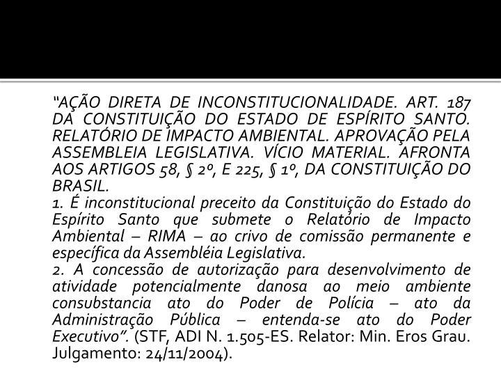 """""""AÇÃO DIRETA DE INCONSTITUCIONALIDADE. ART. 187 DA CONSTITUIÇÃO DO ESTADO DE ESPÍRITO SANTO. RELATÓRIO DE IMPACTO AMBIENTAL. APROVAÇÃO PELA ASSEMBLEIA LEGISLATIVA. VÍCIO MATERIAL. AFRONTA AOS ARTIGOS 58, § 2º, E 225, § 1º, DA CONSTITUIÇÃO DO BRASIL."""