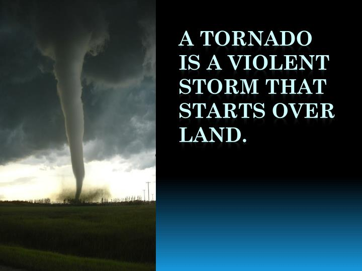 A tornado is a violent storm that starts over land