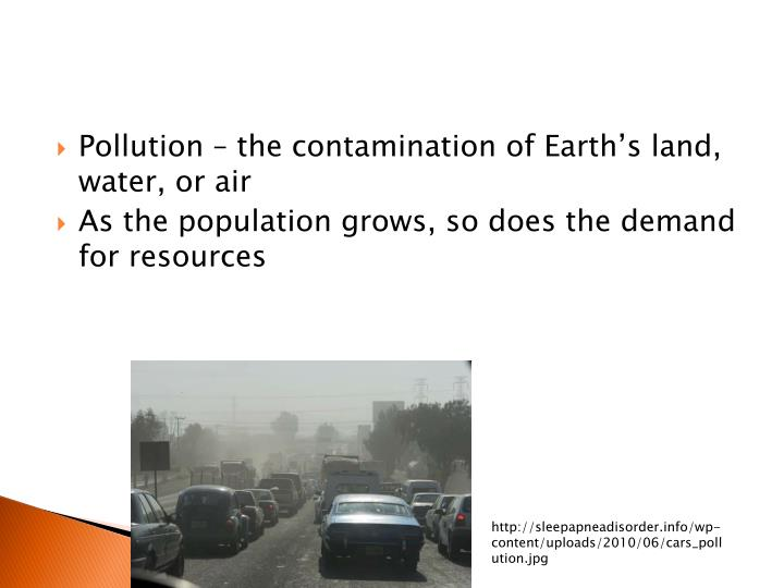 Pollution – the contamination of Earth's land, water, or air