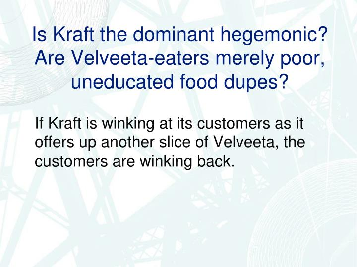 Is Kraft the dominant hegemonic? Are Velveeta-eaters merely poor, uneducated food dupes?