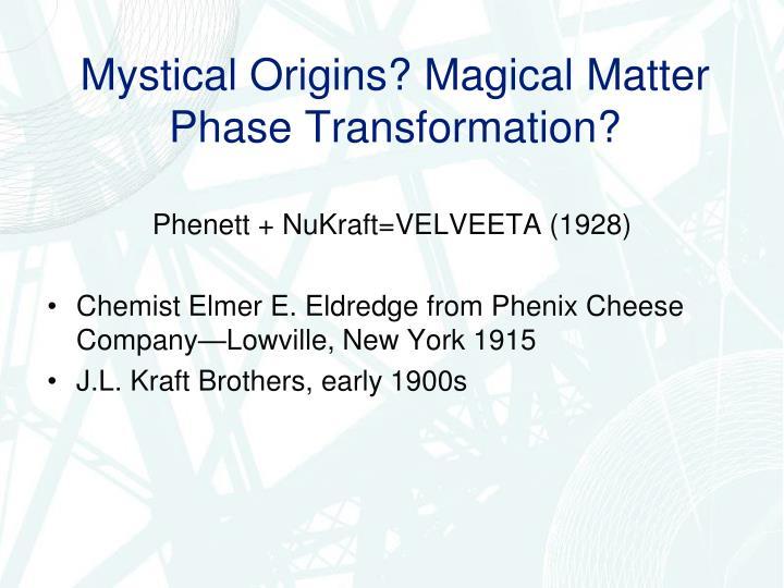 Mystical Origins? Magical Matter Phase Transformation?