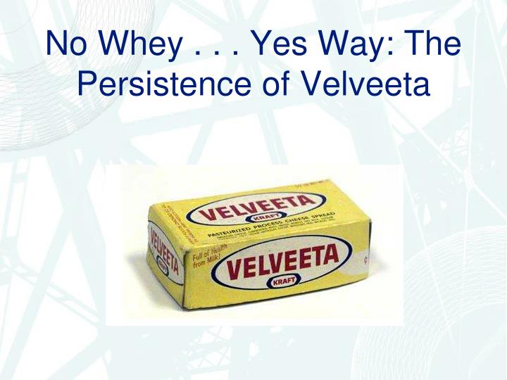 No Whey . . . Yes Way: The Persistence of Velveeta