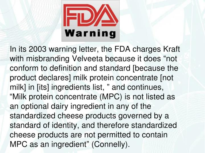 """In its 2003 warning letter, the FDA charges Kraft with misbranding Velveeta because it does """"not conform to definition and standard [because the product declares] milk protein concentrate [not milk] in [its] ingredients list, """" and continues, """"Milk protein concentrate (MPC) is not listed as an optional dairy ingredient in any of the standardized cheese products governed by a standard of identity, and therefore standardized cheese products are not permitted to contain MPC as an ingredient"""" (Connelly)."""