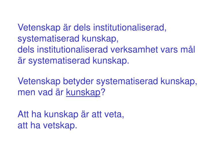 Vetenskap är dels institutionaliserad, systematiserad kunskap,