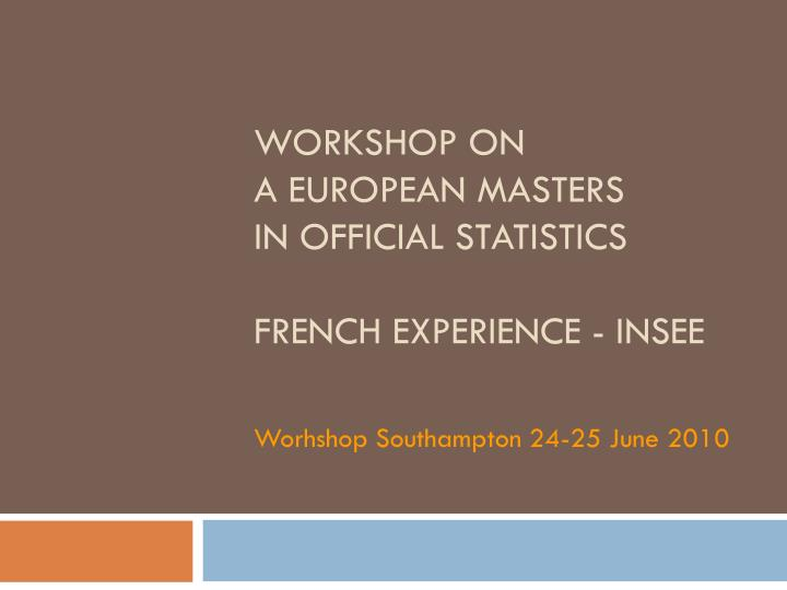 Workshop on a european masters in official statistics french experience insee