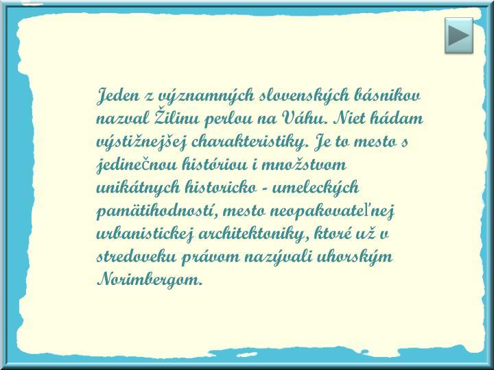 Jeden z významných slovenských básnikov nazval Žilinu perlou na Váhu. Niet hádam výstižnejšej charakteristiky. Je to mesto s jedinečnou históriou i množstvom unikátnych