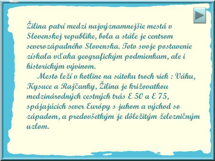 Žilina patrí medzi najvýznamnejšie mestá v Slovenskej republike, bola a stále je centrom severozápadného Slovenska. Toto svoje postavenie získala vďaka geografickým podmienkam, ale i historickým vývinom.