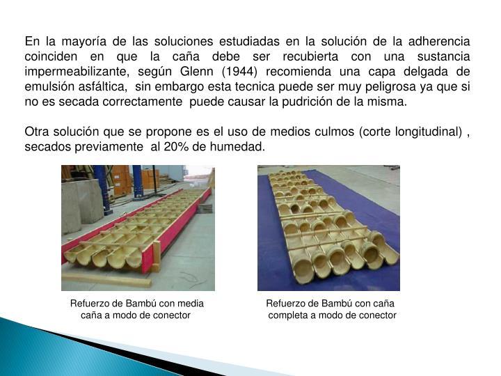 En la mayoría de las soluciones estudiadas en la solución de la adherencia coinciden en que la caña debe ser recubierta con una sustancia impermeabilizante, según Glenn (1944) recomienda una capa delgada de emulsión asfáltica,  sin embargo esta