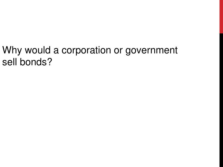 Why would a corporation or government sell bonds?