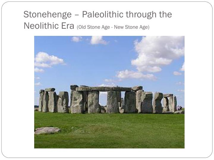 Stonehenge paleolithic through the neolithic era old stone age new stone age