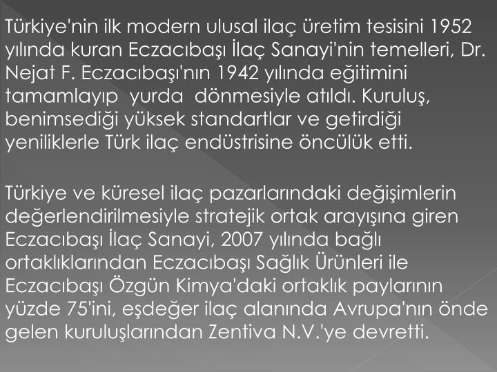 Türkiye'nin ilk modern ulusal ilaç üretim tesisini 1952 yılında kuran Eczacıbaşı İlaç Sanayi'nin temelleri, Dr. Nejat F. Eczacıbaşı'nın 1942 yılında eğitimini tamamlayıp  yurda  dönmesiyle atıldı. Kuruluş, benimsediği yüksek standartlar ve getirdiği yeniliklerle Türk ilaç endüstrisine öncülük etti.