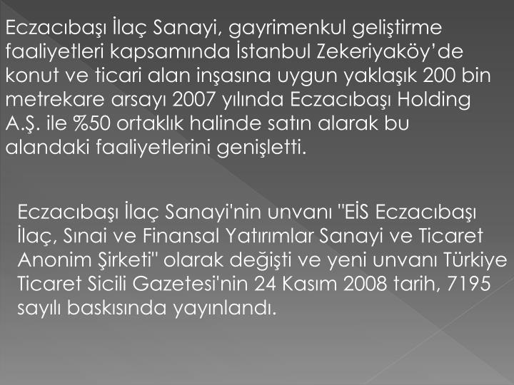 Eczacıbaşı İlaç Sanayi, gayrimenkul geliştirme faaliyetleri kapsamında İstanbul Zekeriyaköy'de konut ve ticari alan inşasına uygun yaklaşık 200 bin metrekare arsayı 2007 yılında Eczacıbaşı Holding A.Ş. ile %50 ortaklık halinde satın alarak bu alandaki faaliyetlerini genişletti.