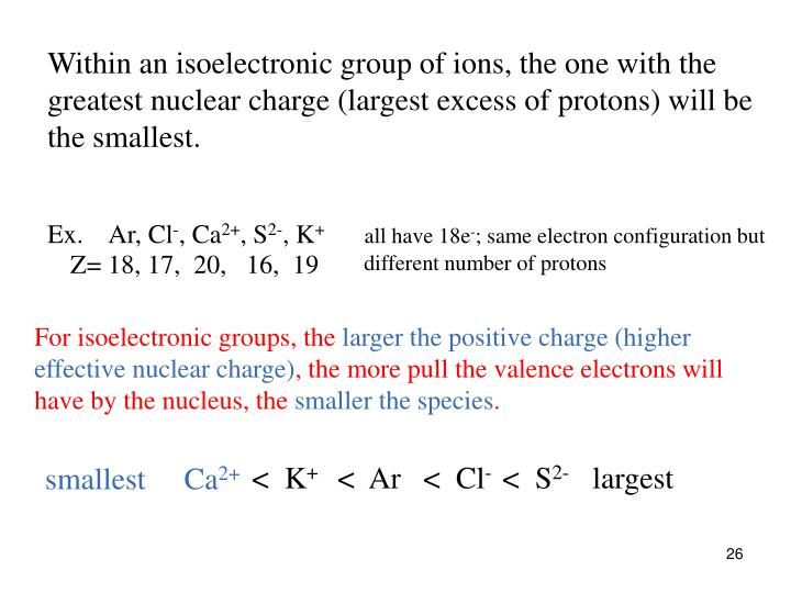 Within an isoelectronic group of ions, the one with the greatest nuclear charge (largest excess of protons) will be the smallest.