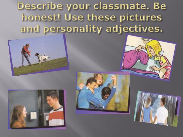 Describe your classmate. Be honest! Use these pictures and personality adjectives.