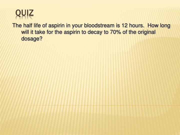 The half life of aspirin in your bloodstream is 12 hours.  How long will it take for the aspirin to decay to 70% of the original dosage?