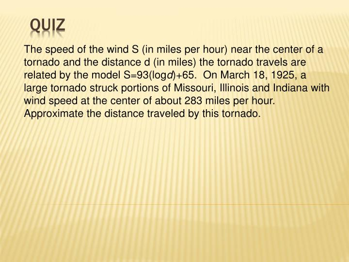 The speed of the wind S (in miles per hour) near the center of a tornado and the distance d (in miles) the tornado travels are related by the model S=93(log