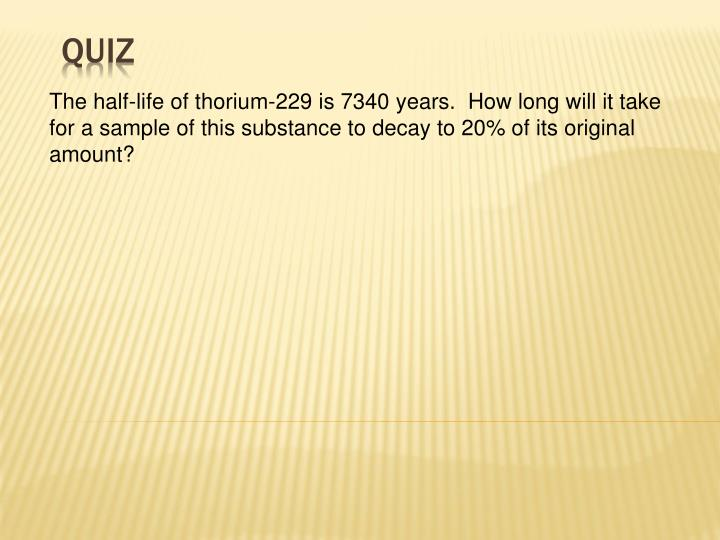 The half-life of thorium-229 is 7340 years.  How long will it take for a sample of this substance to decay to 20% of its original amount?