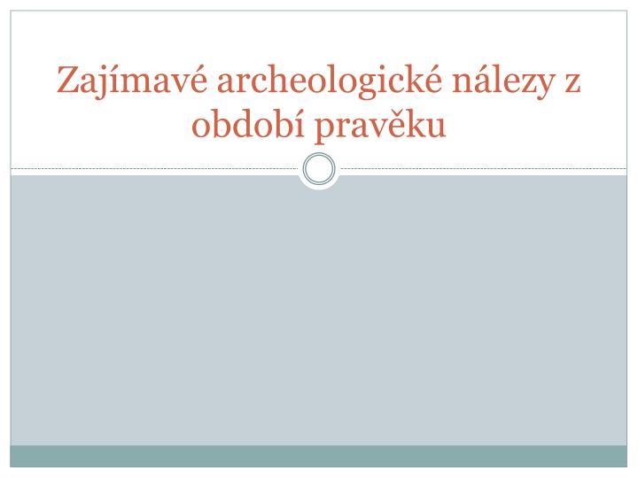 Zajímavé archeologické nálezy z období pravěku