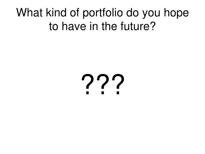 What kind of portfolio do you hope to have in the future?