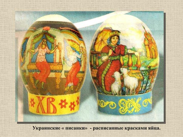 Украинские « писанки»  - расписанные красками яйца.