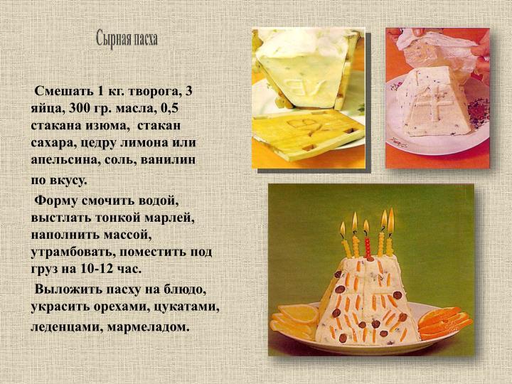 Смешать 1 кг. творога, 3 яйца, 300 гр. масла, 0,5 стакана изюма,  стакан сахара, цедру лимона или апельсина, соль, ванилин