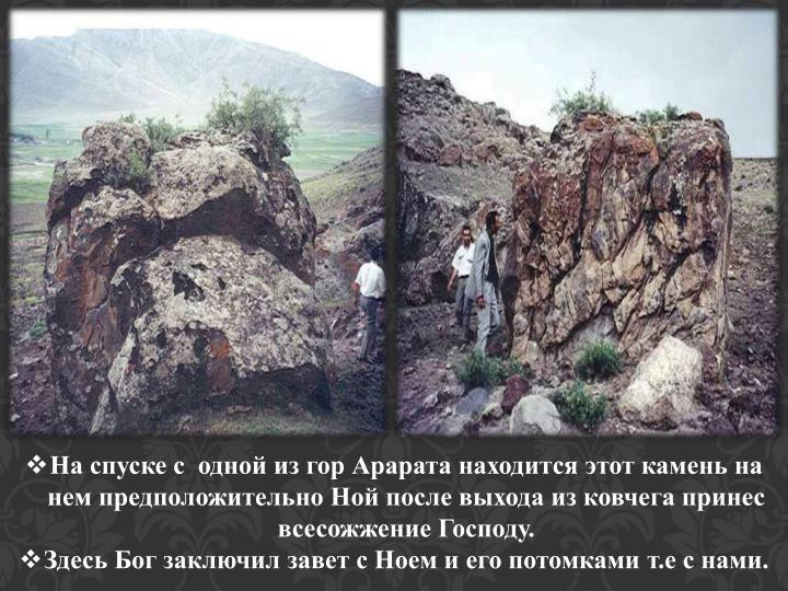 На спуске с  одной из гор Арарата находится этот камень на нем предположительно Ной после выхода из ковчега принес всесожжение Господу.