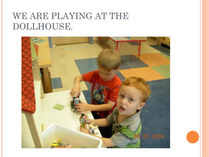 WE ARE PLAYING AT THE DOLLHOUSE.
