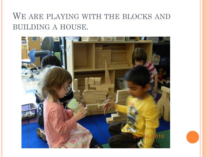 We are playing with the blocks and building a house.