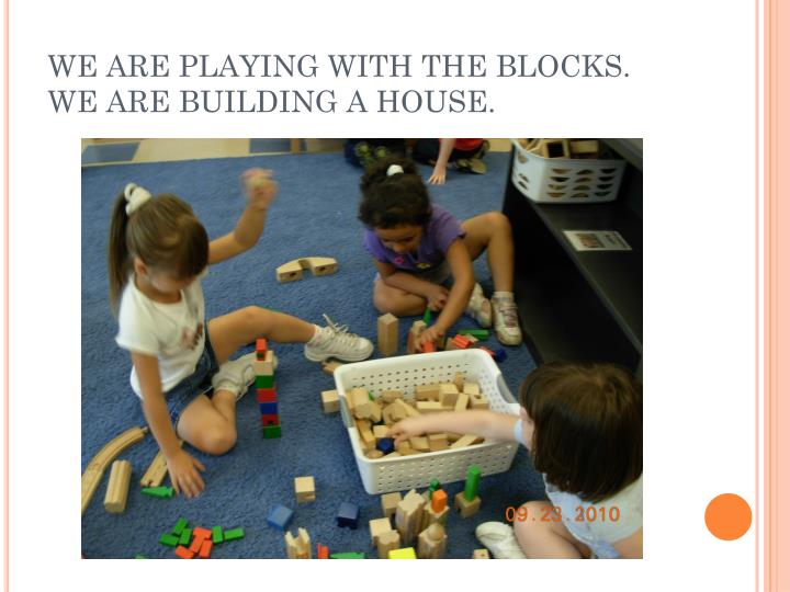 WE ARE PLAYING WITH THE BLOCKS.  WE ARE BUILDING A HOUSE.