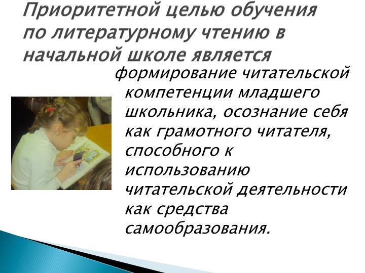 Приоритетной целью обучения по литературному чтению в начальной школе является