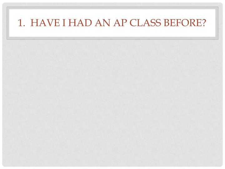 1.  Have I had an AP class before?