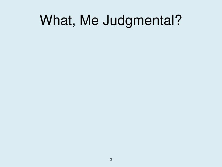 What, Me Judgmental?
