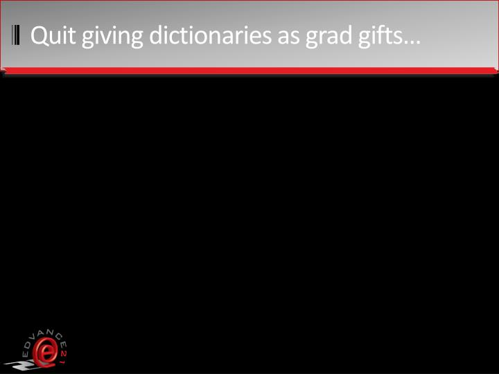 Quit giving dictionaries as grad gifts…