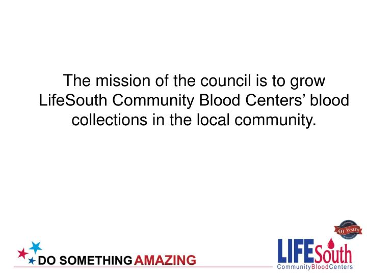 The mission of the council is to grow LifeSouth Community Blood Centers' blood collections in the local community.