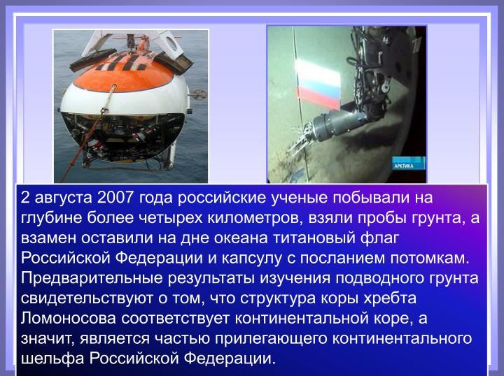 2 августа 2007 года российские ученые побывали на глубине более четырех километров, взяли пробы грунта, а взамен оставили на дне океана титановый флаг Российской Федерации и капсулу с посланием потомкам.