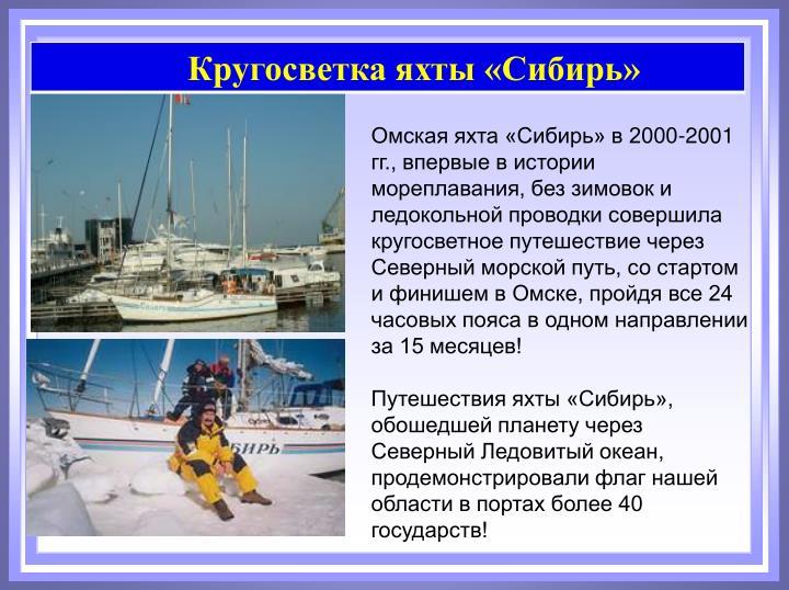 Омская яхта «Сибирь» в 2000-2001 гг., впервые в истории мореплавания, без зимовок и ледокольной проводки совершила кругосветное путешествие через Северный морской путь, со стартом и финишем в Омске, пройдя все 24 часовых пояса в одном направлении за 15 месяцев!