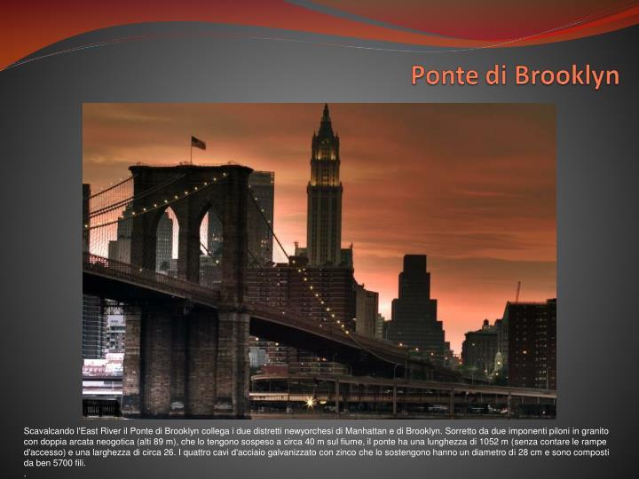 Scavalcando l'East River il Ponte di Brooklyn collega i due distretti newyorchesi di Manhattan e di Brooklyn. Sorretto da due imponenti piloni in granito con doppia arcata neogotica (alti 89 m), che lo tengono sospeso a circa 40 m sul fiume, il ponte ha una lunghezza di 1052 m (senza contare le rampe d'accesso) e una larghezza di circa 26. I quattro cavi d'acciaio galvanizzato con zinco che lo sostengono hanno un diametro di 28 cm e sono composti da ben 5700 fili.