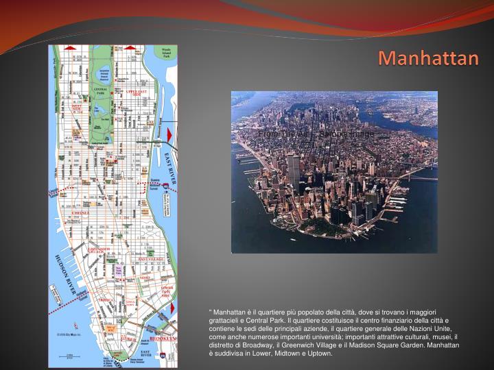 """"""" Manhattan è il quartiere più popolato della città, dove si trovano i maggiori grattacieli e Central Park. Il quartiere costituisce il centro finanziario della città e contiene le sedi delle principali aziende, il quartiere generale delle Nazioni Unite, come anche numerose importanti università; importanti attrattive culturali, musei, il distretto di Broadway, il Greenwich Village e il Madison Square Garden. Manhattan è suddivisa in Lower, Midtown e Uptown."""
