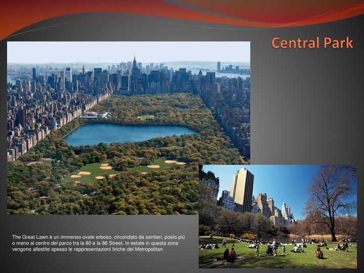 The Great Lawn è un immenso ovale erboso, circondato da sentieri, posto più o meno al centro del parco tra la 80 e la 86 Street. In estate in questa zona vengono allestite spesso le rappresentazioni liriche del Metropolitan.