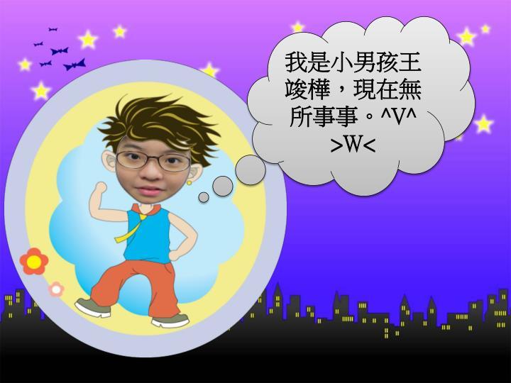 我是小男孩王竣樺,現在無所事事。