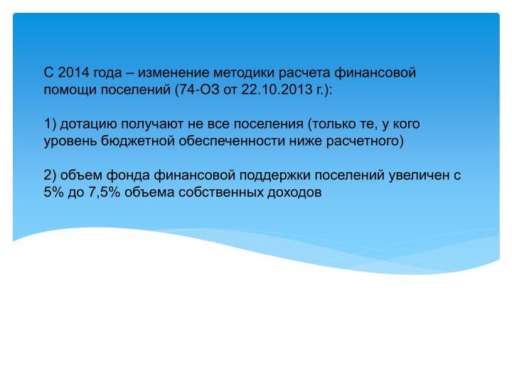 С 2014 года – изменение методики расчета финансовой помощи поселений (74-ОЗ от 22.10.2013 г.):